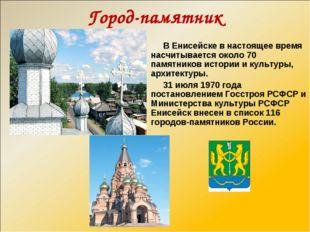 Город-памятник В Енисейске в настоящее время насчитывается около 70 памятнико