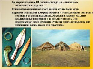 Во второй половине III тысячелетия до н.э. – появились металлические изделия.