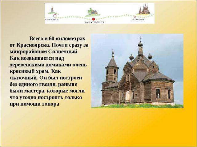 Всего в 60 километрах от Красноярска. Почти сразу за микрорайоном Солнечный....