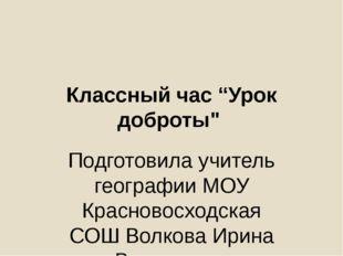 """Классный час """"Урок доброты"""" Подготовила учитель географии МОУ Красновосходска"""