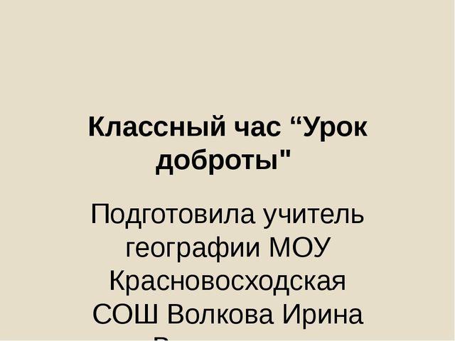 """Классный час """"Урок доброты"""" Подготовила учитель географии МОУ Красновосходска..."""