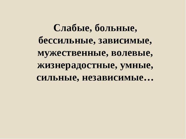 Слабые, больные, бессильные, зависимые, мужественные, волевые, жизнерадостные...