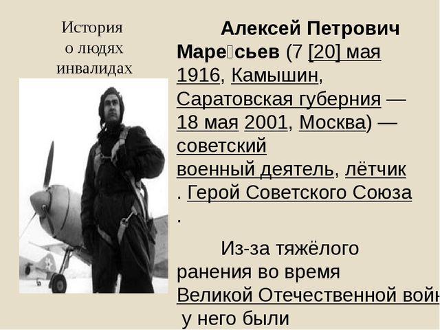 История о людях инвалидах Алексей Петрович Маре́сьев(7[20]мая1916,Камы...