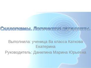 Выполнила: ученица 8а класса Каткова Екатерина Руководитель: Данилина Марина