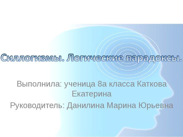 Выполнила: ученица 8а класса Каткова Екатерина Руководитель: Данилина Марина...