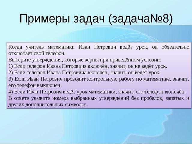 Примеры задач (задача№8) Когда учитель математики Иван Петрович ведёт урок, о...