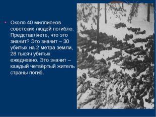 Около 40 миллионов советских людей погибло. Представляете, что это значит? Э