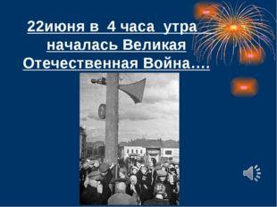 22июня в 4 часа утра началась Великая Отечественная Война….