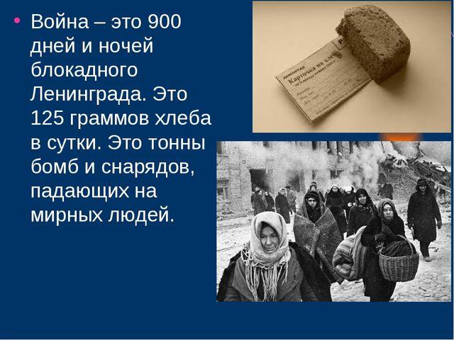 Война – это 900 дней и ночей блокадного Ленинграда. Это 125 граммов хлеба в с...