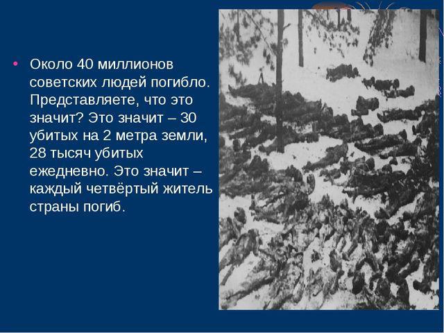 Около 40 миллионов советских людей погибло. Представляете, что это значит? Э...