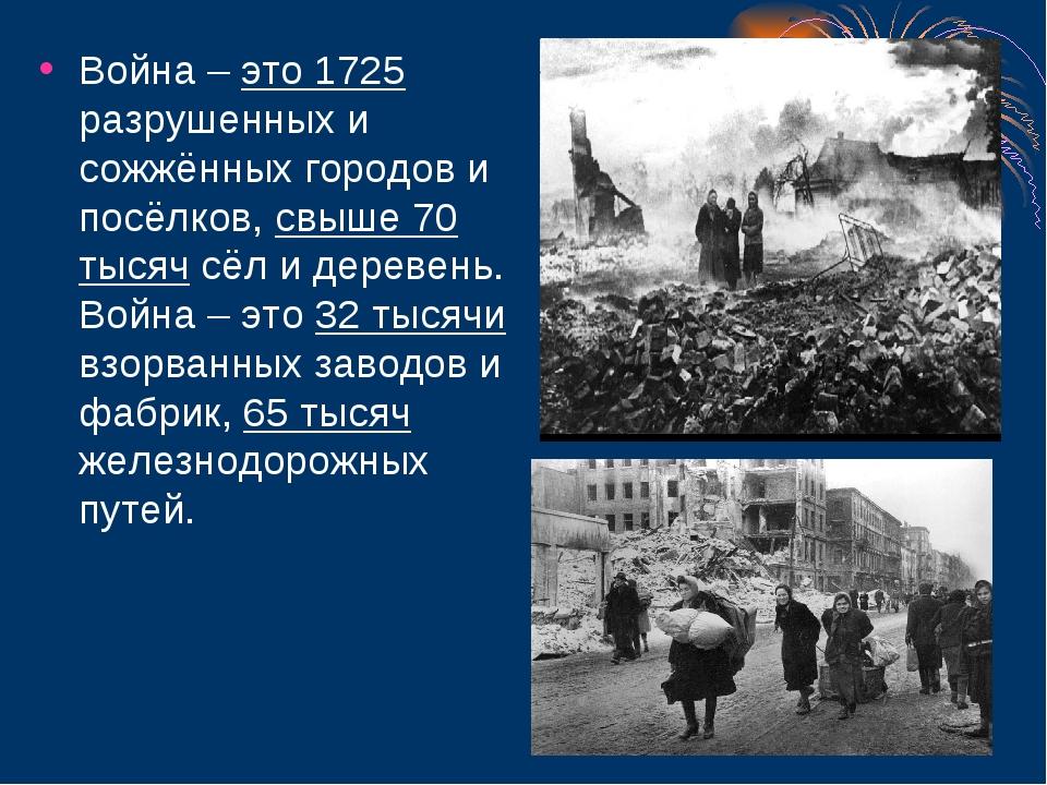 Война – это 1725 разрушенных и сожжённых городов и посёлков, свыше 70 тысяч с...
