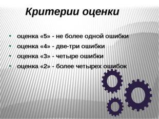 Критерии оценки оценка «5» - не более одной ошибки оценка «4» - две-три ошибк