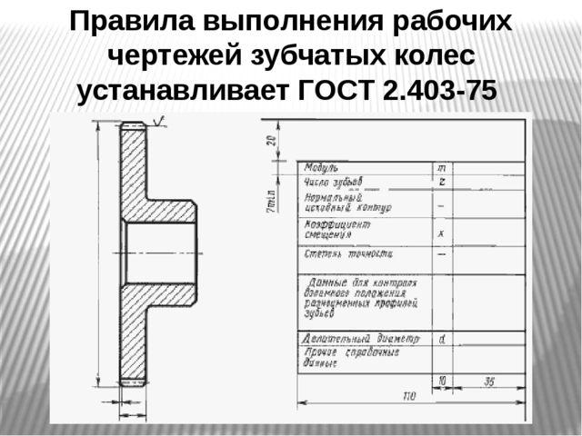 Правила выполнения рабочих чертежей зубчатых колес устанавливает ГОСТ 2.403-75