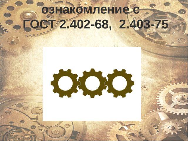 ознакомление с ГОСТ 2.402-68, 2.403-75