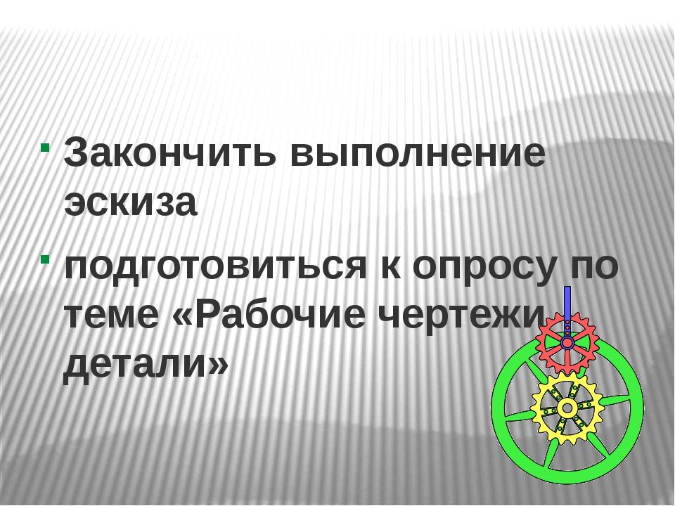 Закончить выполнение эскиза подготовиться к опросу по теме «Рабочие чертежи д...