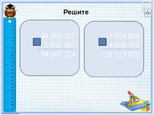 Решите 48 364 357 5 842 967 54 207 324 23 654 888 4 658 182 28 313 070