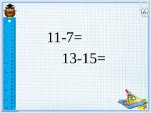 11-7= 13-15=