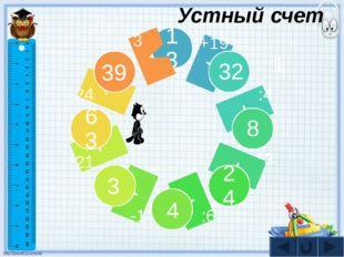 13 32 8 24 63 1 39 3 4 +19 :4 *3 :6 -1 *21 -24 : 3 Устный счет