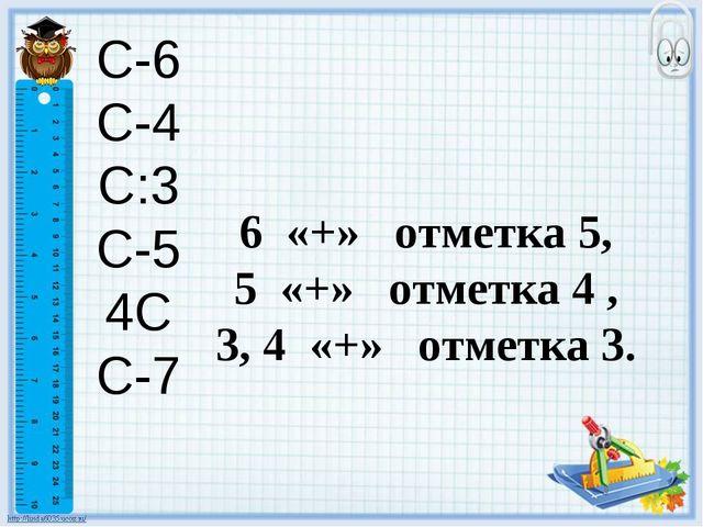 С-6 С-4 С:3 С-5 4С С-7 6 «+» отметка 5, 5 «+» отметка 4 , 3, 4 «+» отметка 3.