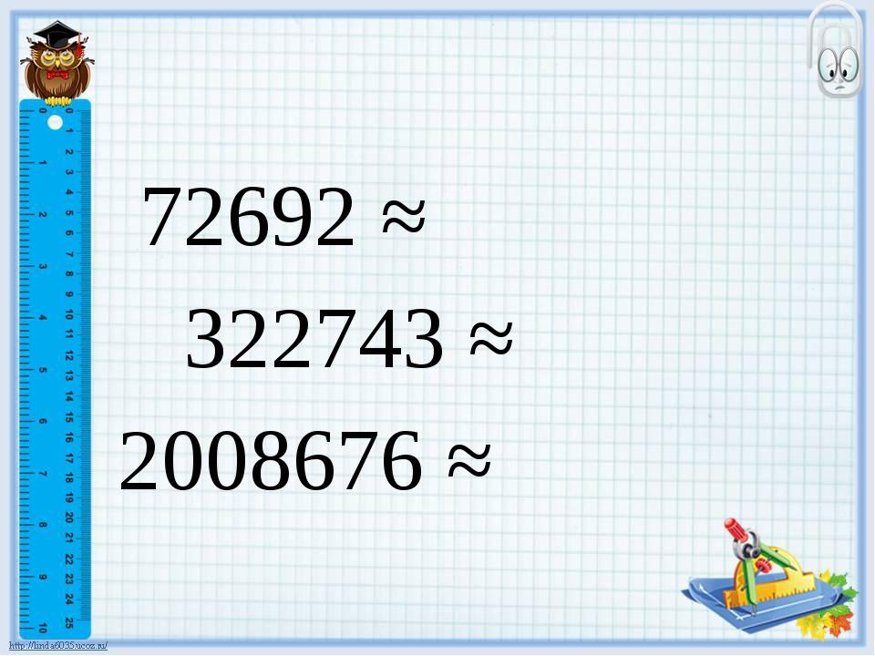 72692 ≈ 322743 ≈ 2008676 ≈