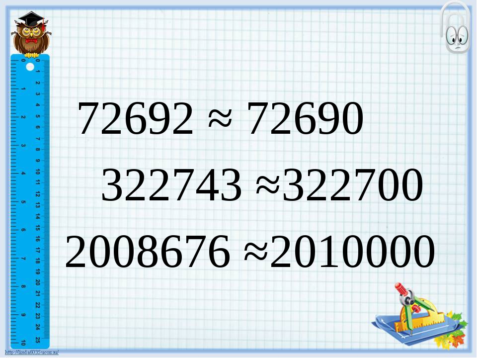 72692 ≈ 72690 322743 ≈322700 2008676 ≈2010000