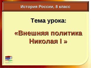 Тема урока: «Внешняя политика Николая I » История России, 8 класс