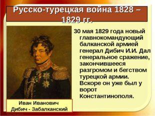 Русско-турецкая война 1828 – 1829 гг. 30 мая 1829 года новый главнокомандующи