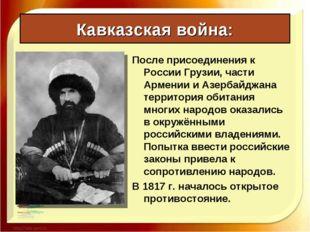 Кавказская война: После присоединения к России Грузии, части Армении и Азерба