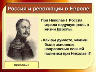 Россия и революции в Европе: При Николае I Россия играла ведущую роль в жизни