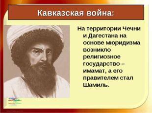 Кавказская война: На территории Чечни и Дагестана на основе мюридизма возникл
