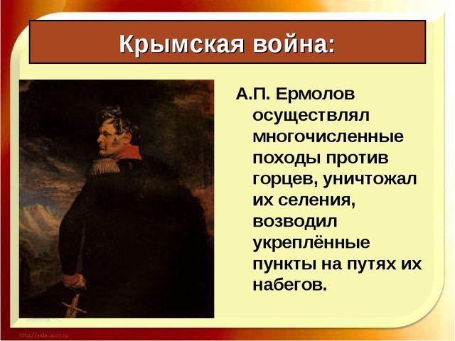Крымская война: А.П. Ермолов осуществлял многочисленные походы против горцев,...