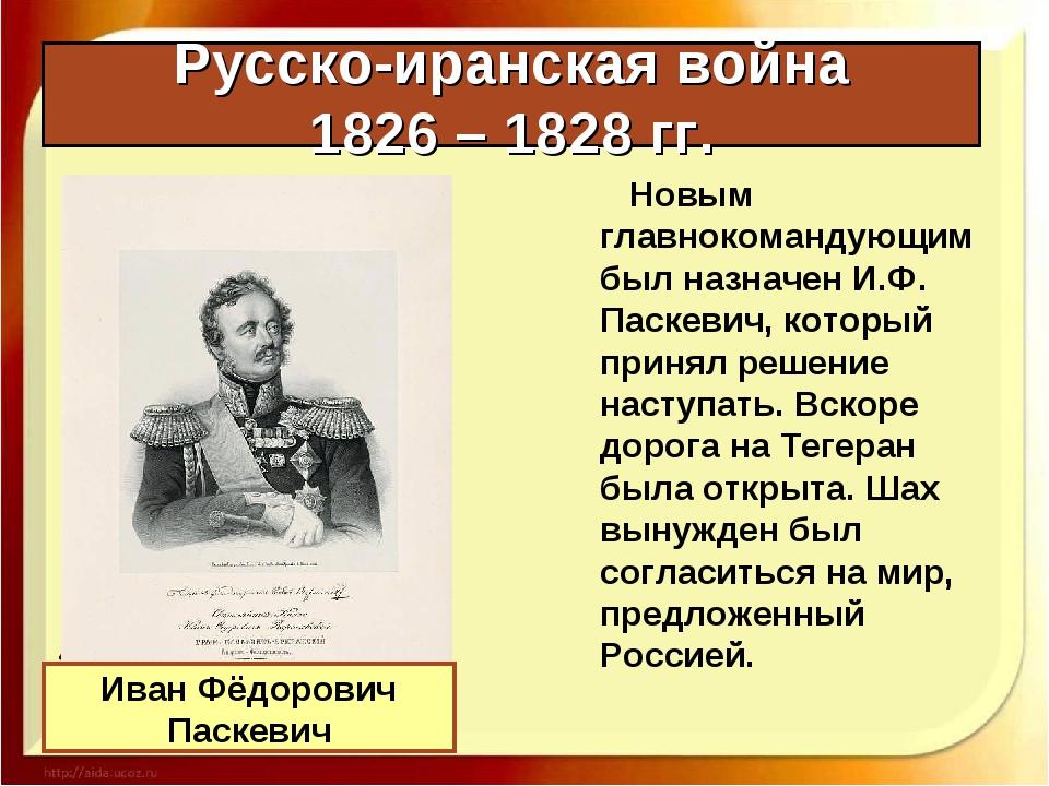 Русско-иранская война 1826 – 1828 гг. Новым главнокомандующим был назначен И....