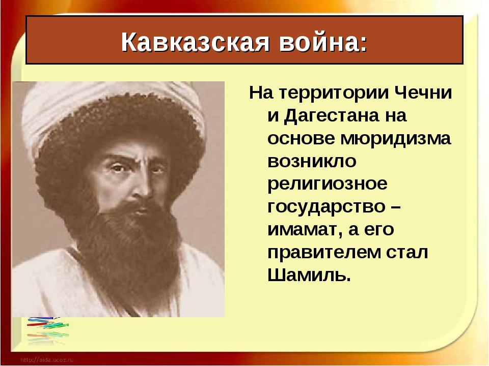 Кавказская война: На территории Чечни и Дагестана на основе мюридизма возникл...