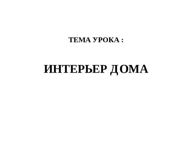 ТЕМА УРОКА : ИНТЕРЬЕР ДОМА