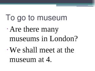 To go to museum Are there many museums in London? We shall meet at the museum