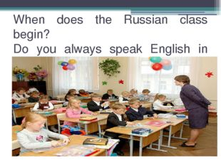 When does the Russian class begin? Do you always speak English in class? Afte