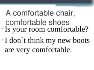 A comfortable chair, comfortable shoes Is your room comfortable? I don`t thin