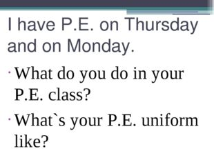 I have P.E. on Thursday and on Monday. What do you do in your P.E. class? Wha