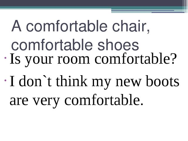 A comfortable chair, comfortable shoes Is your room comfortable? I don`t thin...