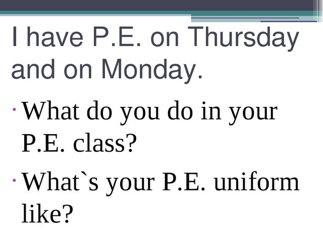 I have P.E. on Thursday and on Monday. What do you do in your P.E. class? Wha...