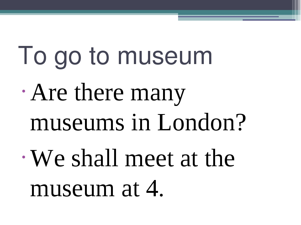 To go to museum Are there many museums in London? We shall meet at the museum...