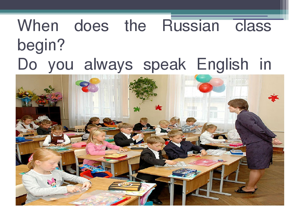 When does the Russian class begin? Do you always speak English in class? Afte...