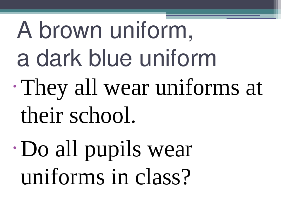 A brown uniform, a dark blue uniform They all wear uniforms at their school....