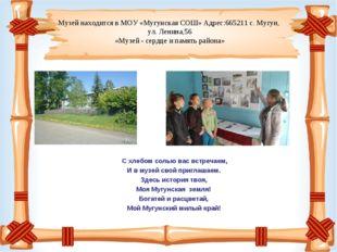 Музей находится в МОУ «Мугунская СОШ» Адрес:665211 с. Мугун, ул. Ленина,56 «