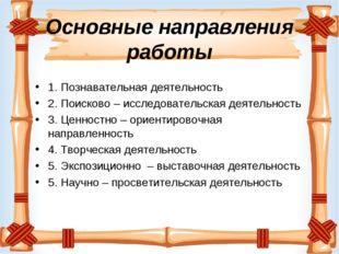 Основные направления работы 1. Познавательная деятельность 2. Поисково – исс