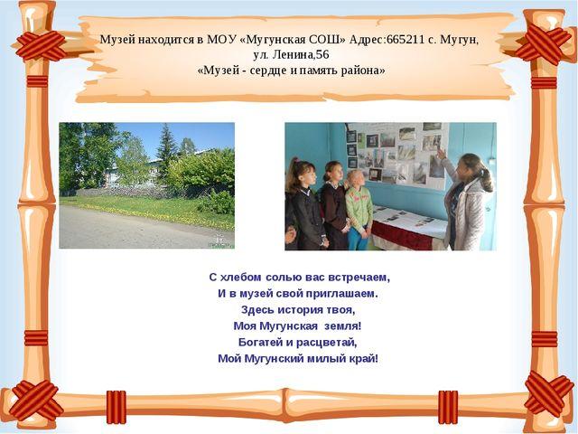 Музей находится в МОУ «Мугунская СОШ» Адрес:665211 с. Мугун, ул. Ленина,56 «...