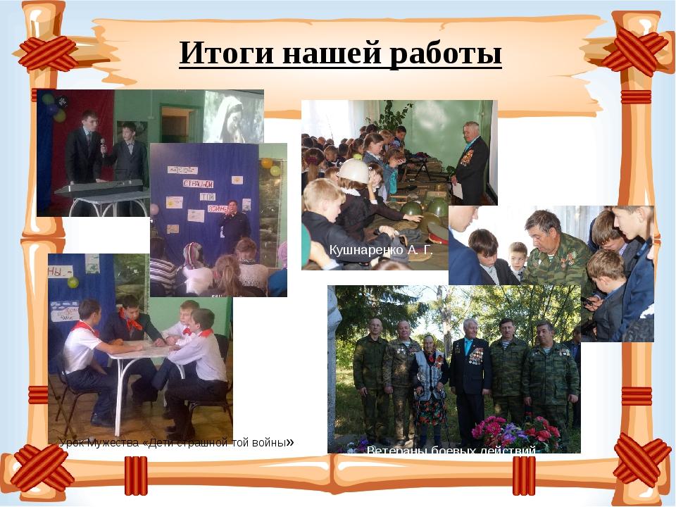 Итоги нашей работы Урок Мужества «Дети страшной той войны» Кушнаренко А. Г....