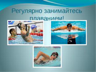 Регулярно занимайтесь плаванием!