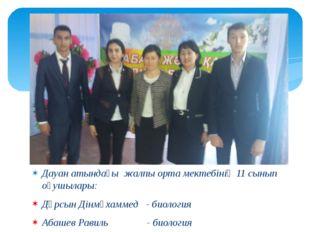 Дауан атындағы жалпы орта мектебінің 11 сынып оқушылары: Дұрсын Дінмұхаммед -