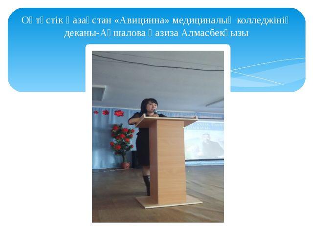 Оңтүстік Қазақстан «Авицинна» медициналық колледжінің деканы-Ақшалова Ғазиза...